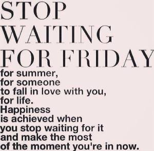 stop waiting for Friday